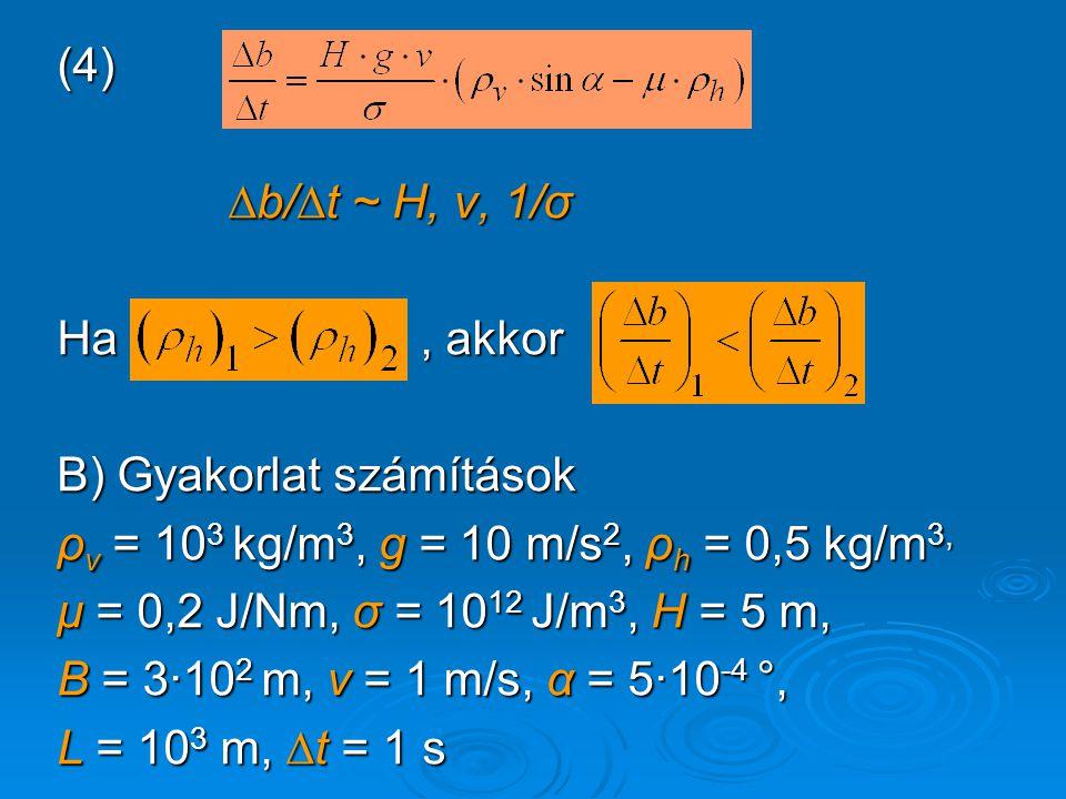 (4) ∆b/∆t ~ H, v, 1/σ ∆b/∆t ~ H, v, 1/σ Ha, akkor B) Gyakorlat számítások ρ v = 10 3 kg/m 3, g = 10 m/s 2, ρ h = 0,5 kg/m 3, μ = 0,2 J/Nm, σ = 10 12 J