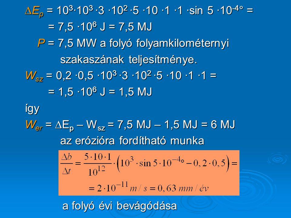 ∆E p = 10 3 ·10 3 ·3 ·10 2 ·5 ·10 ·1 ·1 ·sin 5 ·10 -4 ° = = 7,5 ·10 6 J = 7,5 MJ = 7,5 ·10 6 J = 7,5 MJ P = 7,5 MW a folyó folyamkilométernyi P = 7,5