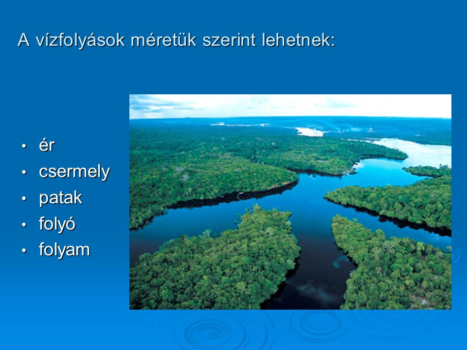 ér ér csermely csermely patak patak folyó folyó folyam folyam A vízfolyások méretük szerint lehetnek: A vízfolyások méretük szerint lehetnek: