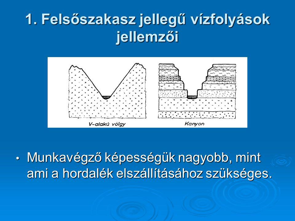 1. Felsőszakasz jellegű vízfolyások jellemzői Munkavégző képességük nagyobb, mint ami a hordalék elszállításához szükséges. Munkavégző képességük nagy