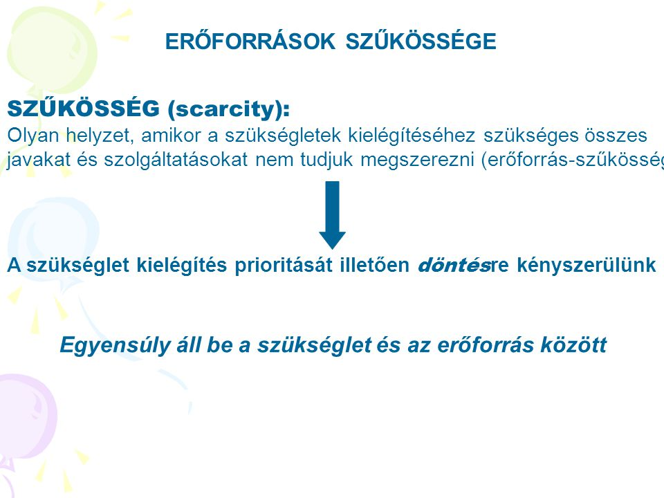 ERŐFORRÁSOK SZŰKÖSSÉGE SZŰKÖSSÉG (scarcity): Olyan helyzet, amikor a szükségletek kielégítéséhez szükséges összes javakat és szolgáltatásokat nem tudj