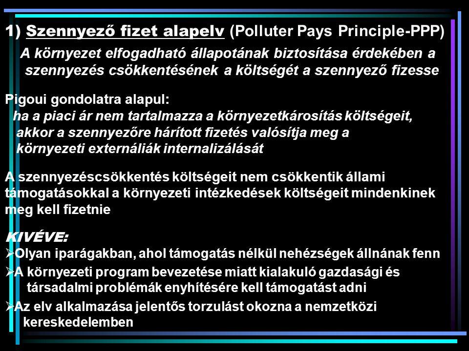 1) Szennyező fizet alapelv (Polluter Pays Principle-PPP) A környezet elfogadható állapotának biztosítása érdekében a szennyezés csökkentésének a költségét a szennyező fizesse Pigoui gondolatra alapul: ha a piaci ár nem tartalmazza a környezetkárosítás költségeit, akkor a szennyezőre hárított fizetés valósítja meg a környezeti externáliák internalizálását A szennyezéscsökkentés költségeit nem csökkentik állami támogatásokkal a környezeti intézkedések költségeit mindenkinek meg kell fizetnie KIVÉVE:  Olyan iparágakban, ahol támogatás nélkül nehézségek állnának fenn  A környezeti program bevezetése miatt kialakuló gazdasági és társadalmi problémák enyhítésére kell támogatást adni  Az elv alkalmazása jelentős torzulást okozna a nemzetközi kereskedelemben