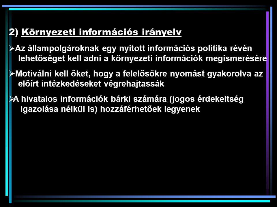 2) Környezeti információs irányelv  Az állampolgároknak egy nyitott információs politika révén lehetőséget kell adni a környezeti információk megismerésére  Motiválni kell őket, hogy a felelősökre nyomást gyakorolva az előírt intézkedéseket végrehajtassák  A hivatalos információk bárki számára (jogos érdekeltség igazolása nélkül is) hozzáférhetőek legyenek