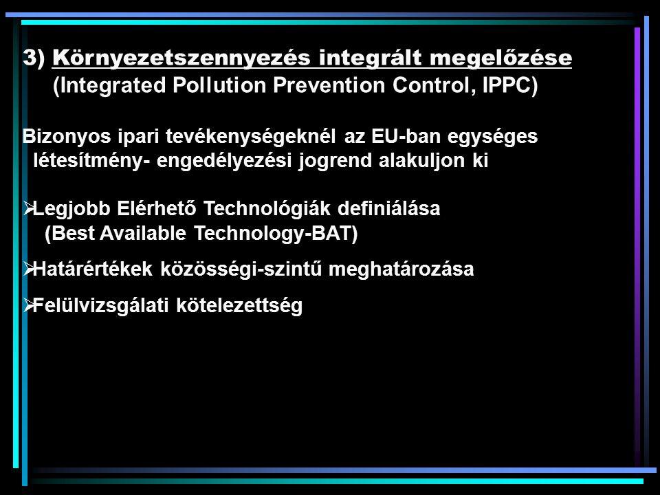 3) Környezetszennyezés integrált megelőzése (Integrated Pollution Prevention Control, IPPC) Bizonyos ipari tevékenységeknél az EU-ban egységes létesítmény- engedélyezési jogrend alakuljon ki  Legjobb Elérhető Technológiák definiálása (Best Available Technology-BAT)  Határértékek közösségi-szintű meghatározása  Felülvizsgálati kötelezettség