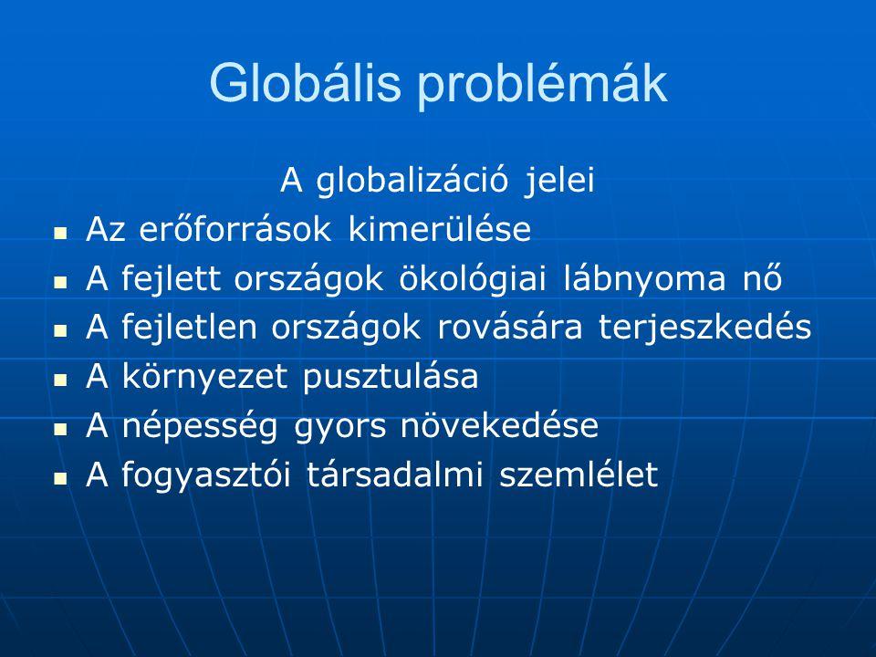 A globalizáció jelei Az erőforrások kimerülése A fejlett országok ökológiai lábnyoma nő A fejletlen országok rovására terjeszkedés A környezet pusztul