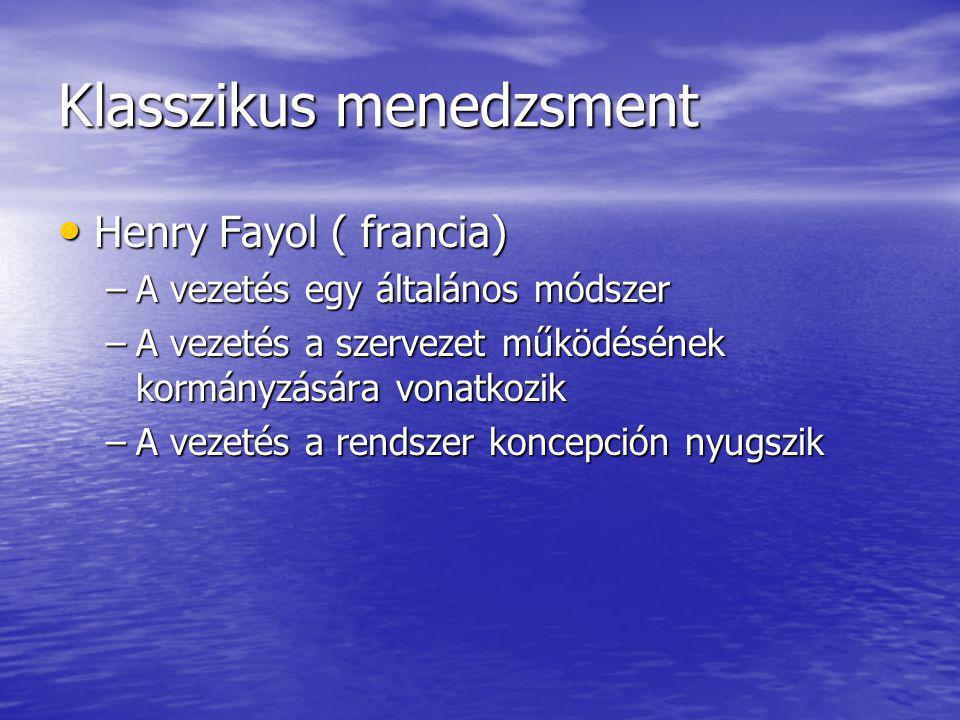 Klasszikus menedzsment Henry Fayol ( francia) Henry Fayol ( francia) –A vezetés egy általános módszer –A vezetés a szervezet működésének kormányzására vonatkozik –A vezetés a rendszer koncepción nyugszik