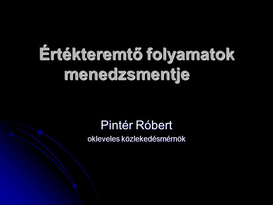 Értékteremtő folyamatok menedzsmentje Pintér Róbert okleveles közlekedésmérnök