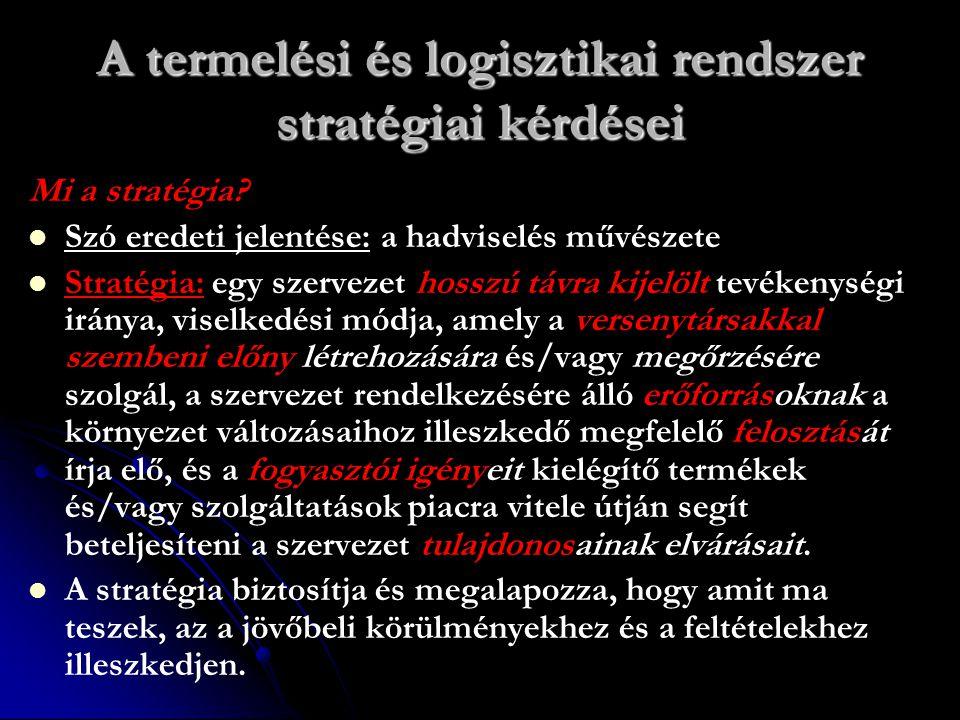 A termelési és logisztikai rendszer stratégiai kérdései Mi a stratégia? Szó eredeti jelentése: a hadviselés művészete Stratégia: egy szervezet hosszú