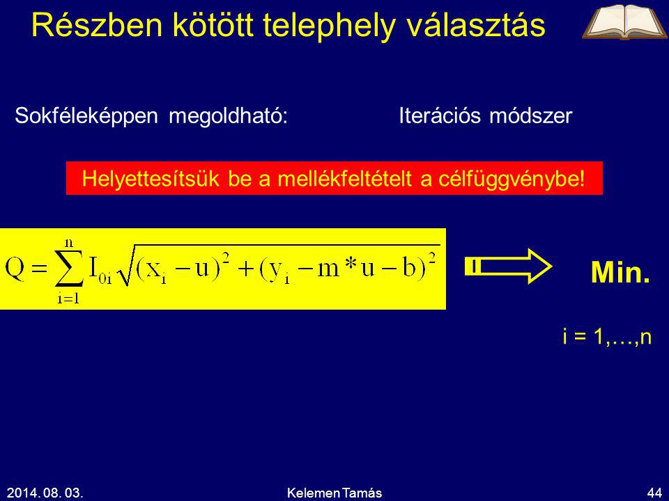 2014. 08. 03.Kelemen Tamás44 Részben kötött telephely választás Sokféleképpen megoldható: i = 1,…,n Min. Iterációs módszer Helyettesítsük be a mellékf