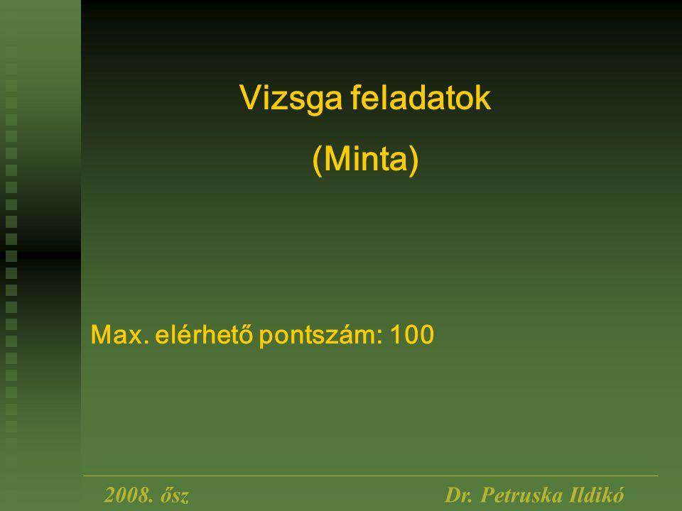 2008. őszDr. Petruska Ildikó Vizsga feladatok (Minta) Max. elérhető pontszám: 100