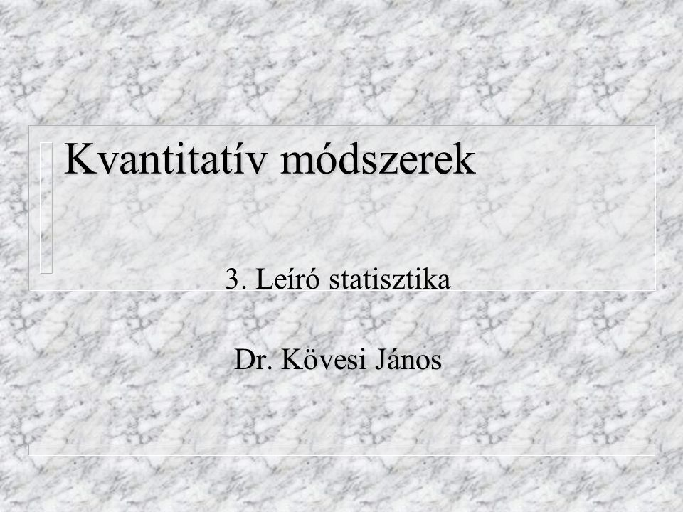 Kvantitatív módszerek 3. Leíró statisztika Dr. Kövesi János