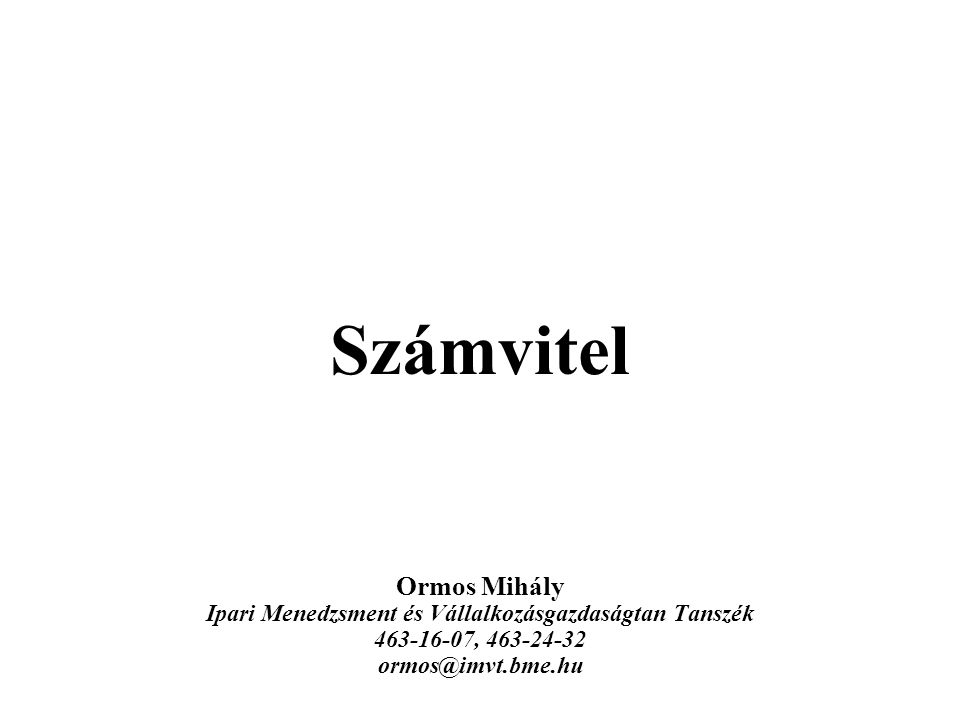 Számvitel Ormos Mihály Ipari Menedzsment és Vállalkozásgazdaságtan Tanszék 463-16-07, 463-24-32 ormos@imvt.bme.hu