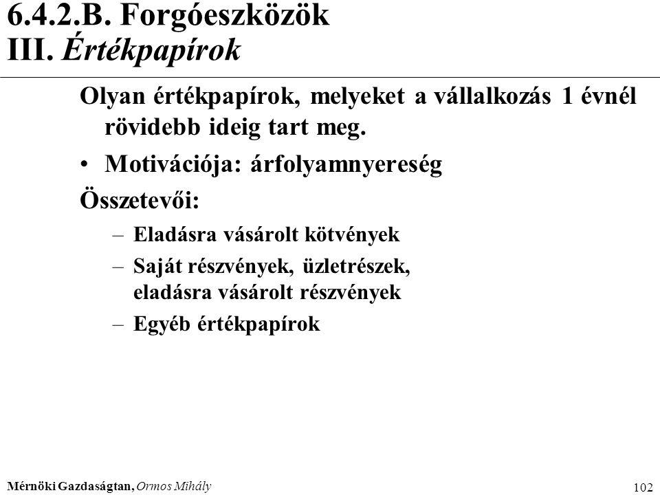 Mérnöki Gazdaságtan, Ormos Mihály 102 6.4.2.B. Forgóeszközök III. Értékpapírok Olyan értékpapírok, melyeket a vállalkozás 1 évnél rövidebb ideig tart