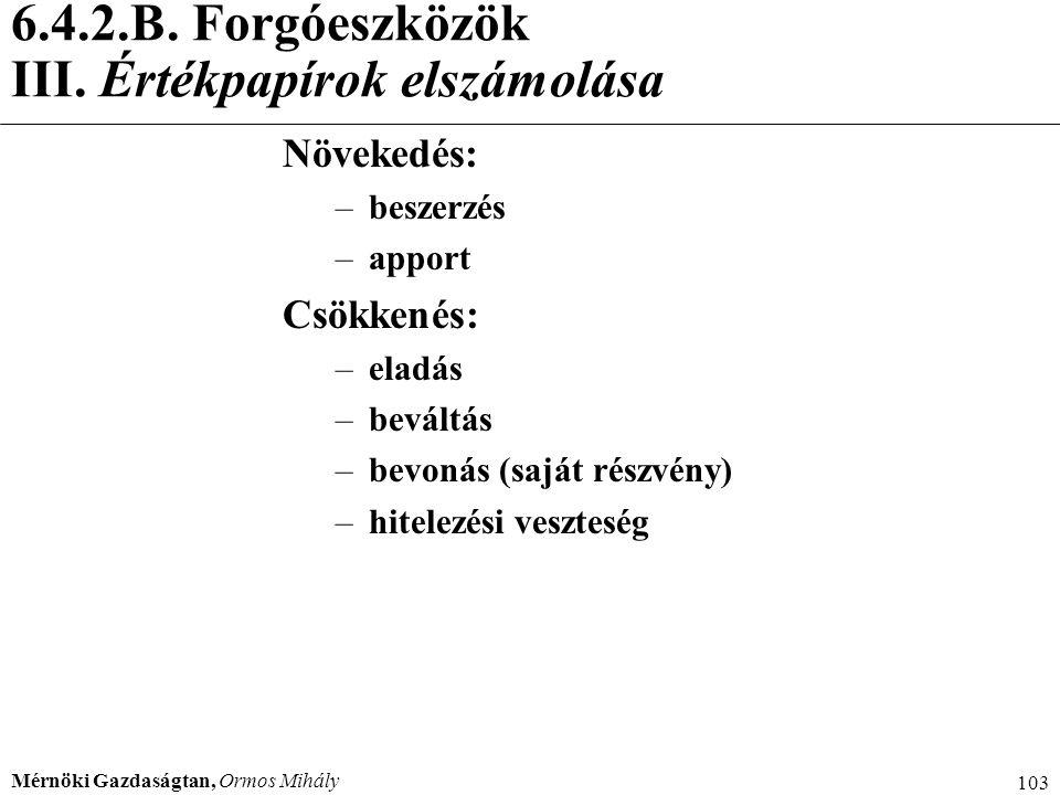 Mérnöki Gazdaságtan, Ormos Mihály 103 6.4.2.B. Forgóeszközök III. Értékpapírok elszámolása Növekedés: –beszerzés –apport Csökkenés: –eladás –beváltás