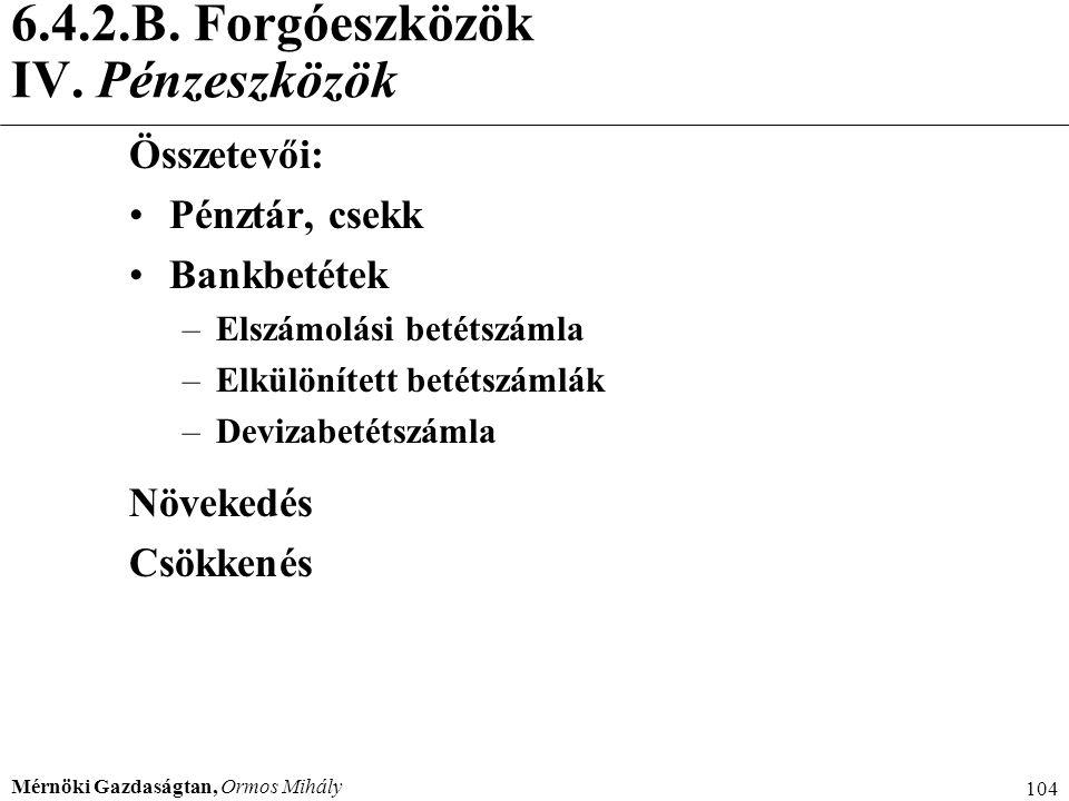 Mérnöki Gazdaságtan, Ormos Mihály 104 6.4.2.B. Forgóeszközök IV. Pénzeszközök Összetevői: Pénztár, csekk Bankbetétek –Elszámolási betétszámla –Elkülön