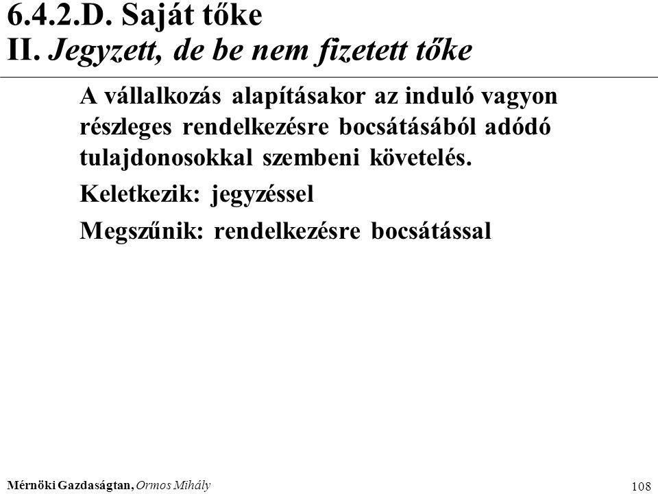 Mérnöki Gazdaságtan, Ormos Mihály 108 6.4.2.D. Saját tőke II. Jegyzett, de be nem fizetett tőke A vállalkozás alapításakor az induló vagyon részleges