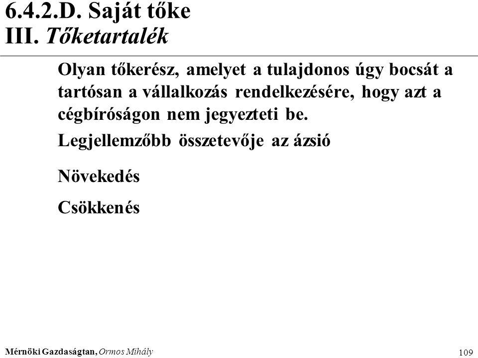 Mérnöki Gazdaságtan, Ormos Mihály 109 6.4.2.D. Saját tőke III. Tőketartalék Olyan tőkerész, amelyet a tulajdonos úgy bocsát a tartósan a vállalkozás r