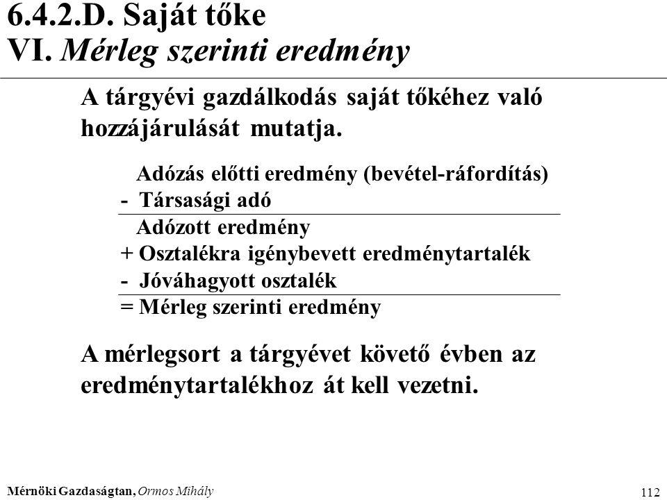 Mérnöki Gazdaságtan, Ormos Mihály 112 6.4.2.D. Saját tőke VI. Mérleg szerinti eredmény A tárgyévi gazdálkodás saját tőkéhez való hozzájárulását mutatj