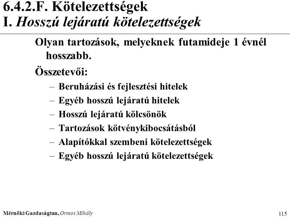 Mérnöki Gazdaságtan, Ormos Mihály 115 6.4.2.F. Kötelezettségek I. Hosszú lejáratú kötelezettségek Olyan tartozások, melyeknek futamideje 1 évnél hossz