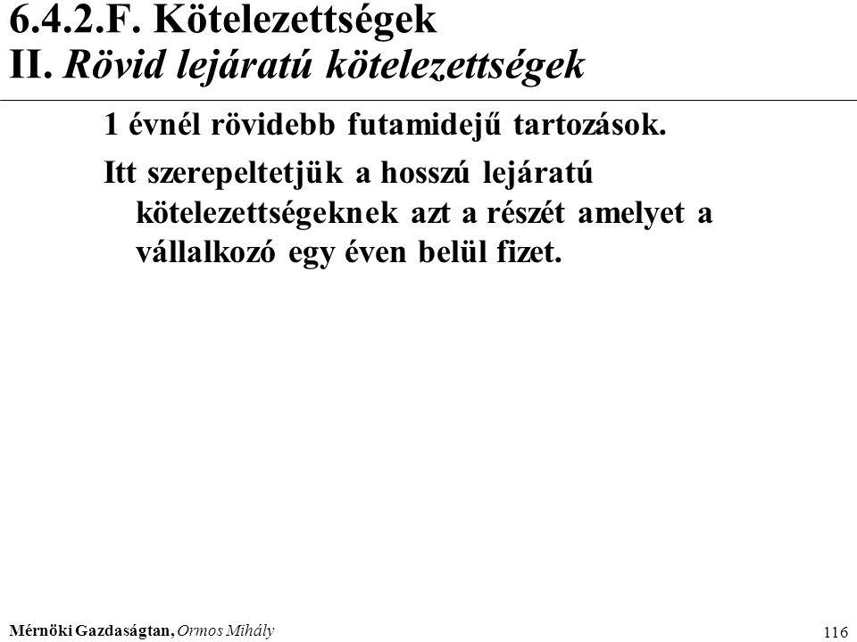 Mérnöki Gazdaságtan, Ormos Mihály 116 6.4.2.F. Kötelezettségek II. Rövid lejáratú kötelezettségek 1 évnél rövidebb futamidejű tartozások. Itt szerepel