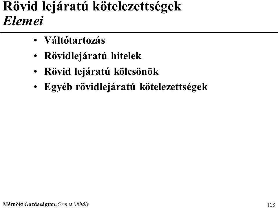Mérnöki Gazdaságtan, Ormos Mihály 118 Rövid lejáratú kötelezettségek Elemei Váltótartozás Rövidlejáratú hitelek Rövid lejáratú kölcsönök Egyéb rövidle
