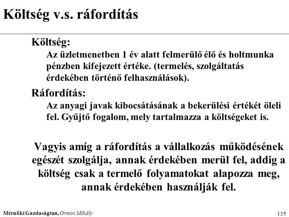 Mérnöki Gazdaságtan, Ormos Mihály 135 Költség v.s. ráfordítás Költség: Az üzletmenetben 1 év alatt felmerülő élő és holtmunka pénzben kifejezett érték