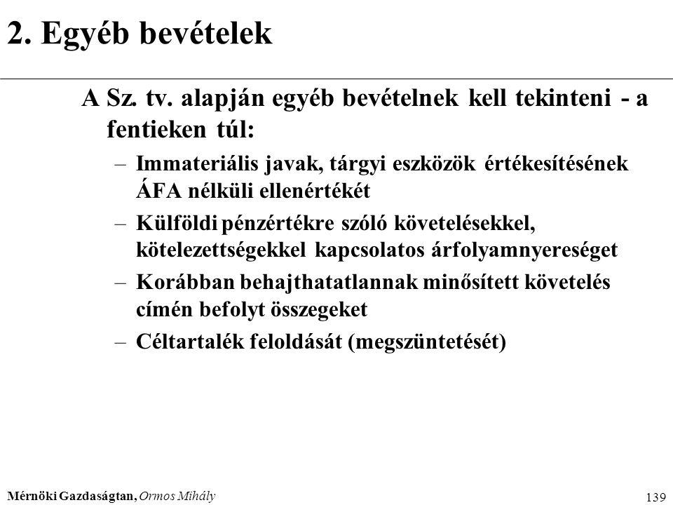 Mérnöki Gazdaságtan, Ormos Mihály 139 2. Egyéb bevételek A Sz. tv. alapján egyéb bevételnek kell tekinteni - a fentieken túl: –Immateriális javak, tár