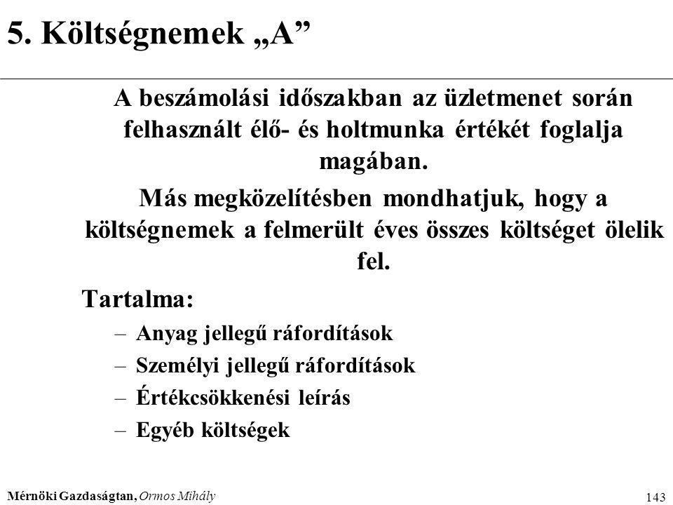 """Mérnöki Gazdaságtan, Ormos Mihály 143 5. Költségnemek """"A"""" A beszámolási időszakban az üzletmenet során felhasznált élő- és holtmunka értékét foglalja"""