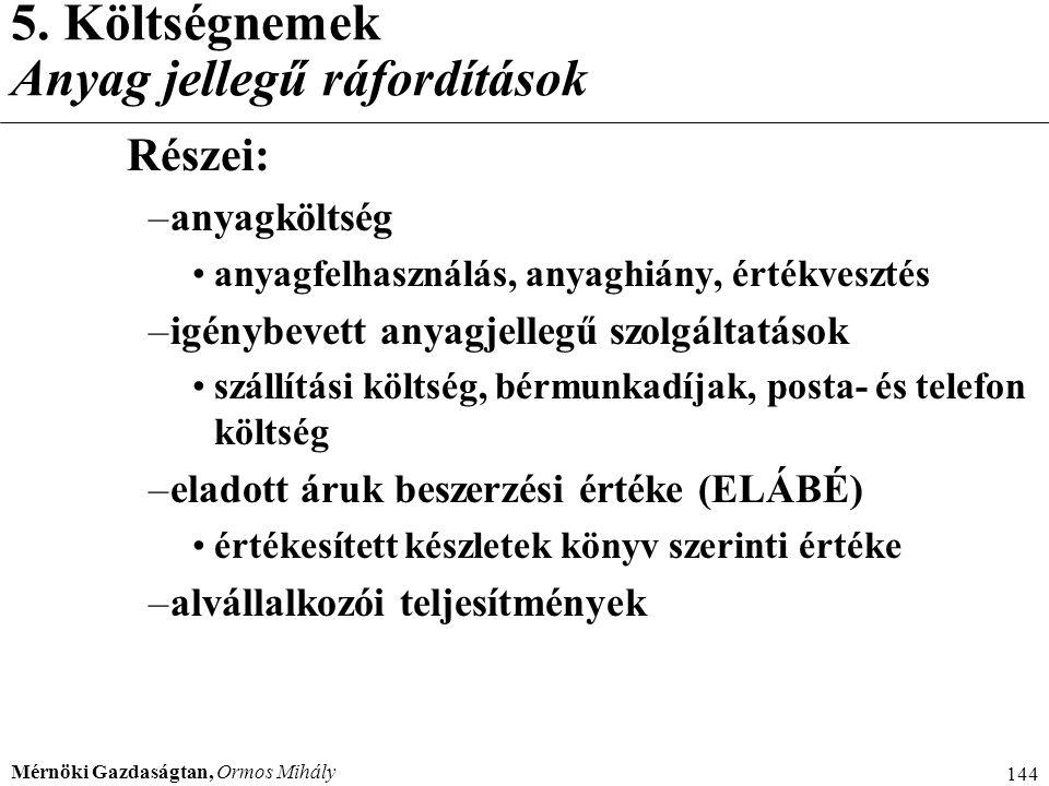 Mérnöki Gazdaságtan, Ormos Mihály 144 5. Költségnemek Anyag jellegű ráfordítások Részei: –anyagköltség anyagfelhasználás, anyaghiány, értékvesztés –ig