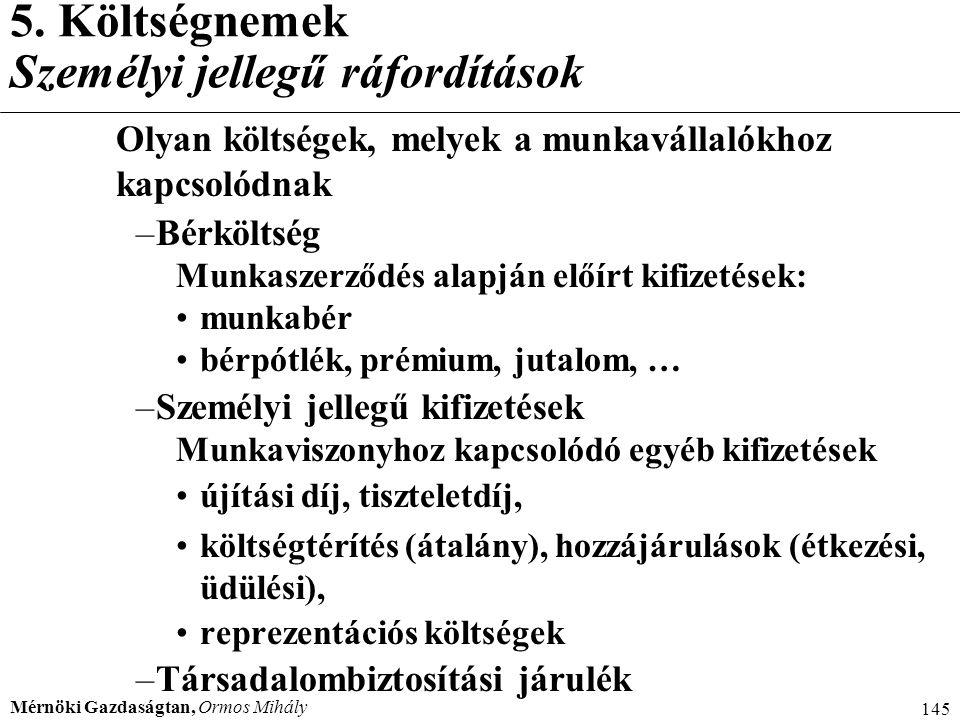 Mérnöki Gazdaságtan, Ormos Mihály 145 5. Költségnemek Személyi jellegű ráfordítások Olyan költségek, melyek a munkavállalókhoz kapcsolódnak –Bérköltsé