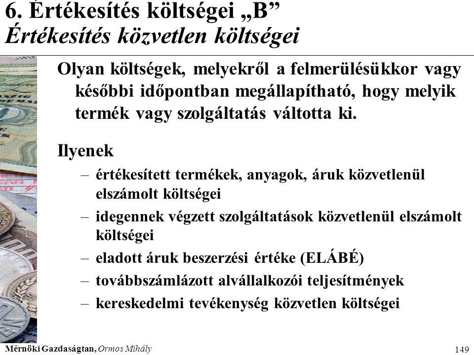 """Mérnöki Gazdaságtan, Ormos Mihály 149 6. Értékesítés költségei """"B"""" Értékesítés közvetlen költségei Olyan költségek, melyekről a felmerülésükkor vagy k"""