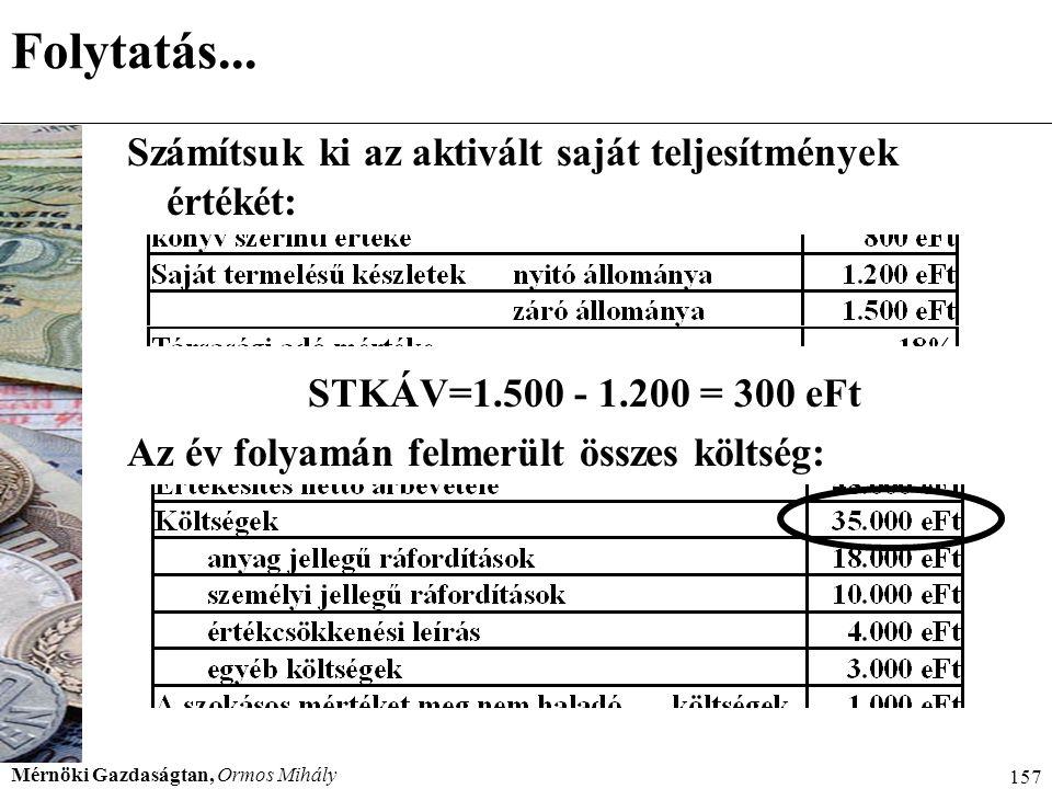 Mérnöki Gazdaságtan, Ormos Mihály 157 Folytatás... Számítsuk ki az aktivált saját teljesítmények értékét: STKÁV=1.500 - 1.200 = 300 eFt Az év folyamán