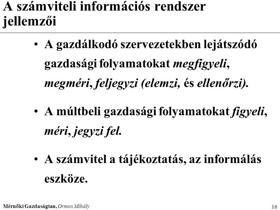 Mérnöki Gazdaságtan, Ormos Mihály 16 A számviteli információs rendszer jellemzői A gazdálkodó szervezetekben lejátszódó gazdasági folyamatokat megfigy