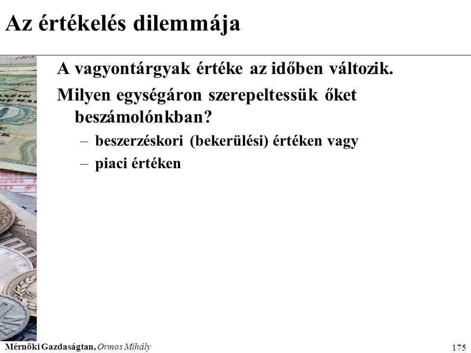 Mérnöki Gazdaságtan, Ormos Mihály 175 Az értékelés dilemmája A vagyontárgyak értéke az időben változik. Milyen egységáron szerepeltessük őket beszámol