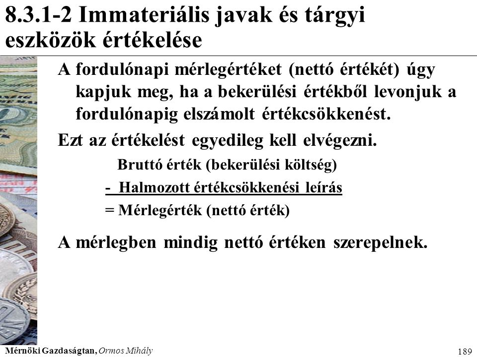 Mérnöki Gazdaságtan, Ormos Mihály 189 8.3.1-2 Immateriális javak és tárgyi eszközök értékelése A fordulónapi mérlegértéket (nettó értékét) úgy kapjuk