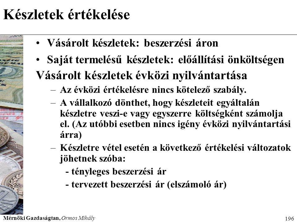 Mérnöki Gazdaságtan, Ormos Mihály 196 Készletek értékelése Vásárolt készletek: beszerzési áron Saját termelésű készletek: előállítási önköltségen Vásá