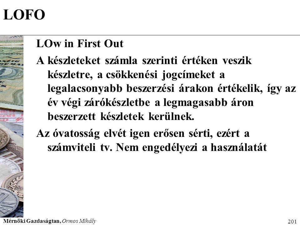 Mérnöki Gazdaságtan, Ormos Mihály 201 LOFO LOw in First Out A készleteket számla szerinti értéken veszik készletre, a csökkenési jogcímeket a legalacs