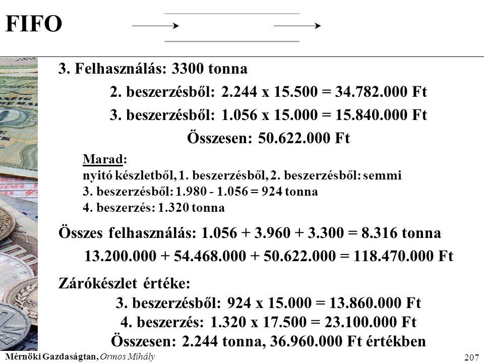 Mérnöki Gazdaságtan, Ormos Mihály 207 FIFO 3. Felhasználás: 3300 tonna 2. beszerzésből: 2.244 x 15.500 = 34.782.000 Ft 3. beszerzésből: 1.056 x 15.000