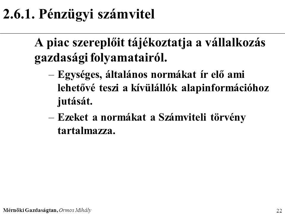 Mérnöki Gazdaságtan, Ormos Mihály 22 2.6.1. Pénzügyi számvitel A piac szereplőit tájékoztatja a vállalkozás gazdasági folyamatairól. –Egységes, általá
