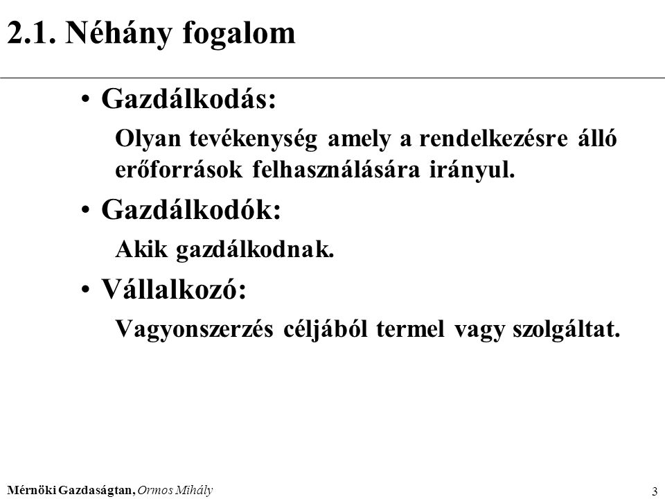 Mérnöki Gazdaságtan, Ormos Mihály 3 2.1. Néhány fogalom Gazdálkodás: Olyan tevékenység amely a rendelkezésre álló erőforrások felhasználására irányul.