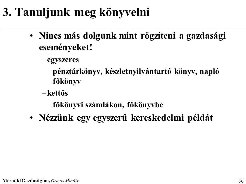 Mérnöki Gazdaságtan, Ormos Mihály 30 3. Tanuljunk meg könyvelni Nincs más dolgunk mint rögzíteni a gazdasági eseményeket! –egyszeres pénztárkönyv, kés