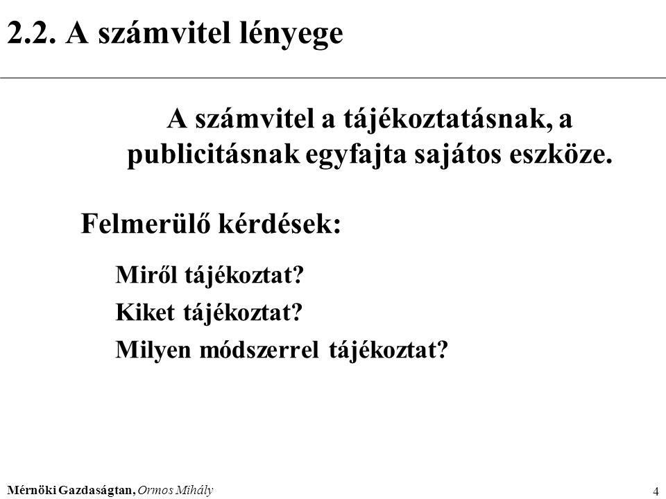 Mérnöki Gazdaságtan, Ormos Mihály 4 2.2. A számvitel lényege A számvitel a tájékoztatásnak, a publicitásnak egyfajta sajátos eszköze. Felmerülő kérdés