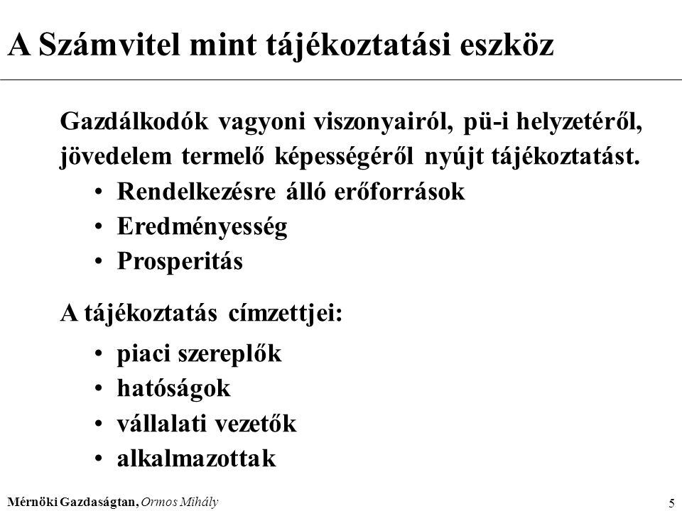 Mérnöki Gazdaságtan, Ormos Mihály 5 A Számvitel mint tájékoztatási eszköz Gazdálkodók vagyoni viszonyairól, pü-i helyzetéről, jövedelem termelő képess