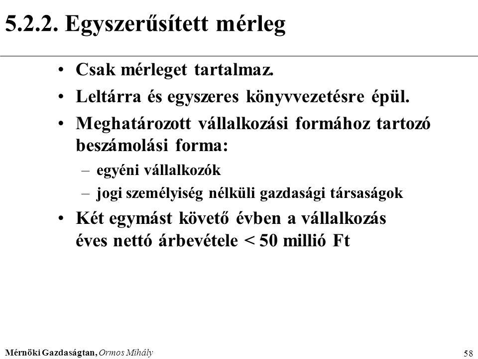 Mérnöki Gazdaságtan, Ormos Mihály 58 5.2.2. Egyszerűsített mérleg Csak mérleget tartalmaz. Leltárra és egyszeres könyvvezetésre épül. Meghatározott vá