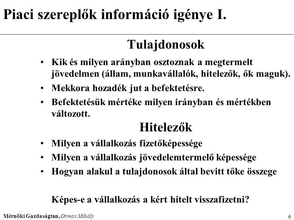 Mérnöki Gazdaságtan, Ormos Mihály 6 Piaci szereplők információ igénye I. Tulajdonosok Kik és milyen arányban osztoznak a megtermelt jövedelmen (állam,