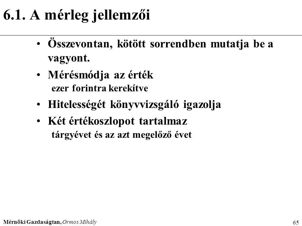 Mérnöki Gazdaságtan, Ormos Mihály 65 6.1. A mérleg jellemzői Összevontan, kötött sorrendben mutatja be a vagyont. Mérésmódja az érték ezer forintra ke