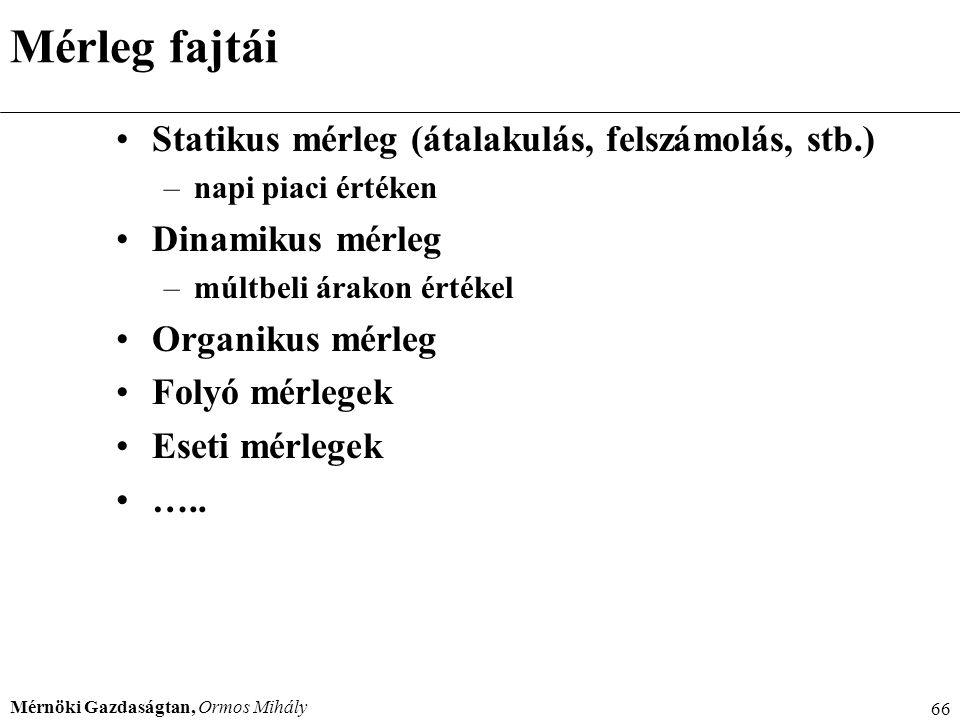 Mérnöki Gazdaságtan, Ormos Mihály 66 Mérleg fajtái Statikus mérleg (átalakulás, felszámolás, stb.) –napi piaci értéken Dinamikus mérleg –múltbeli árak
