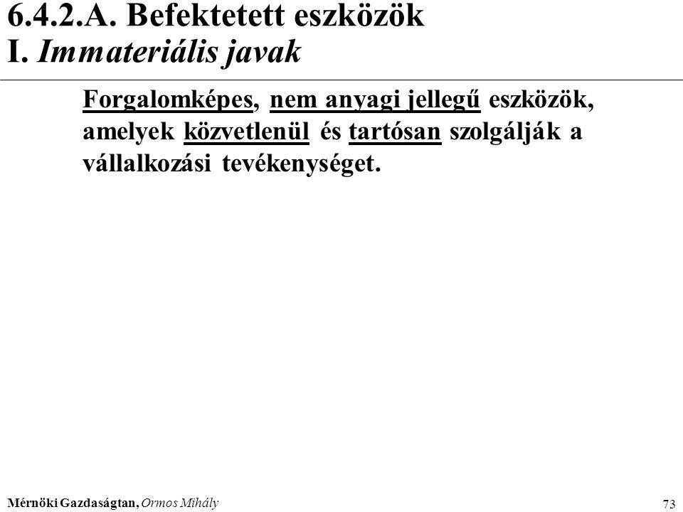 Mérnöki Gazdaságtan, Ormos Mihály 73 6.4.2.A. Befektetett eszközök I. Immateriális javak Forgalomképes, nem anyagi jellegű eszközök, amelyek közvetlen