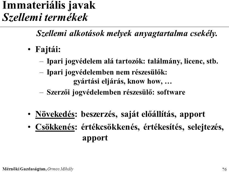 Mérnöki Gazdaságtan, Ormos Mihály 76 Immateriális javak Szellemi termékek Szellemi alkotások melyek anyagtartalma csekély. Fajtái: –Ipari jogvédelem a