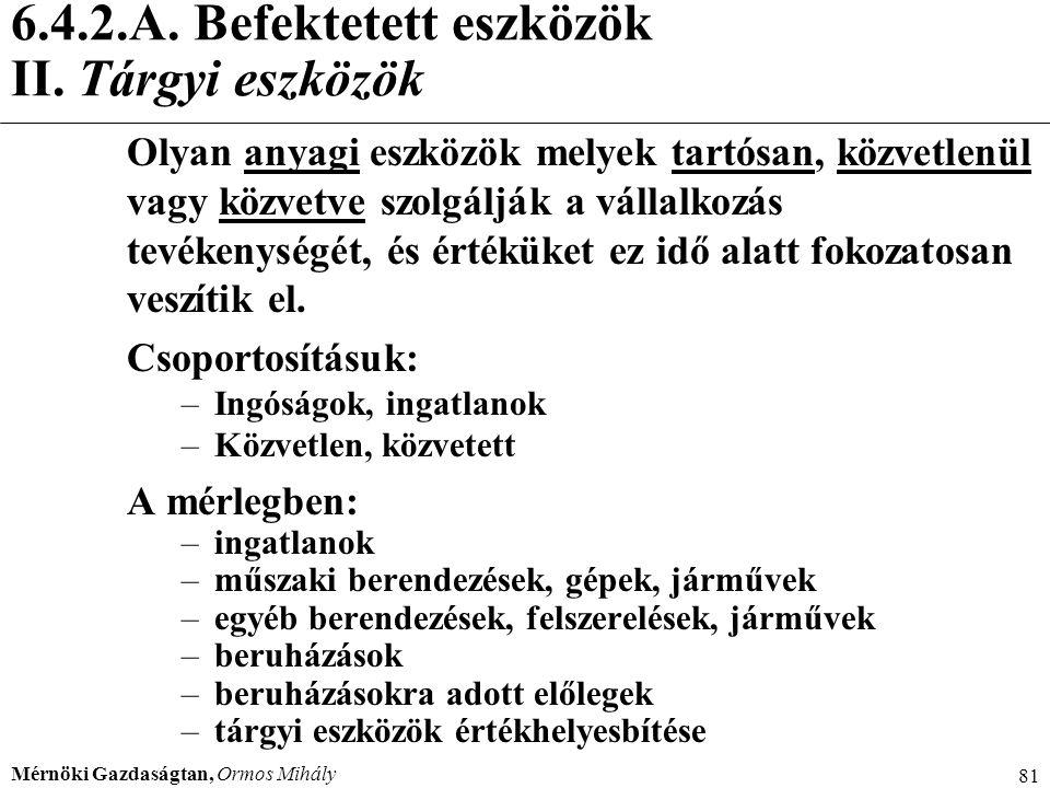 Mérnöki Gazdaságtan, Ormos Mihály 81 6.4.2.A. Befektetett eszközök II. Tárgyi eszközök Olyan anyagi eszközök melyek tartósan, közvetlenül vagy közvetv